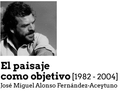 El paisaje como objetivo [1982-2004]. José Miguel Alonso Fernández-Aceytuno